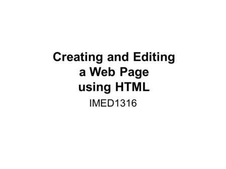 Creating and Editing a Web Page using HTML IMED1316.
