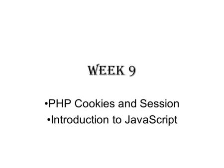 Week 9 PHP Cookies and Session Introduction to JavaScript.