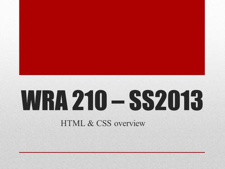 WRA 210 – SS2013 HTML & CSS overview. Benefits of Web Standards Consistent rendering across browsers* Better Internet Archives Universal support of CSS.