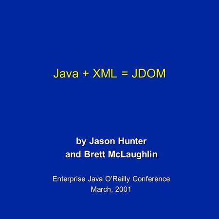 Java + XML = JDOM by Jason Hunter and Brett McLaughlin Enterprise Java O'Reilly Conference March, 2001.