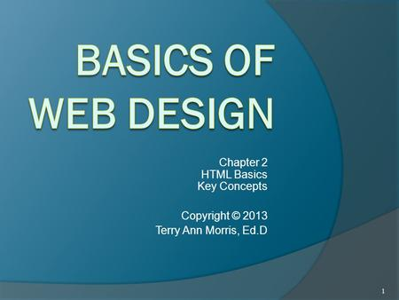 Chapter 2 HTML Basics Key Concepts Copyright © 2013 Terry Ann Morris, Ed.D 1.