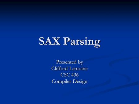 SAX Parsing Presented by Clifford Lemoine CSC 436 Compiler Design.