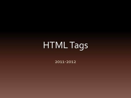 HTML Tags 2011-2012. Basic Tags Doctype or HTML Head Title Body Use the website to find the definitions