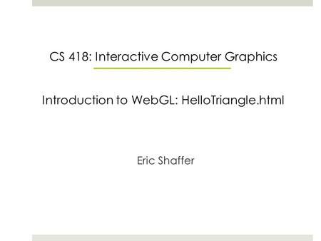 CS 418: Interactive Computer Graphics Introduction to WebGL: HelloTriangle.html Eric Shaffer.