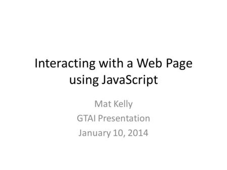 Interacting with a Web Page using JavaScript Mat Kelly GTAI Presentation January 10, 2014.