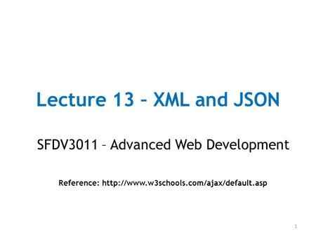 Lecture 13 – XML and JSON SFDV3011 – Advanced Web Development Reference:  1.