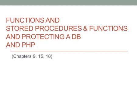 FUNCTIONS AND STORED PROCEDURES & FUNCTIONS AND PROTECTING A DB AND PHP (Chapters 9, 15, 18)
