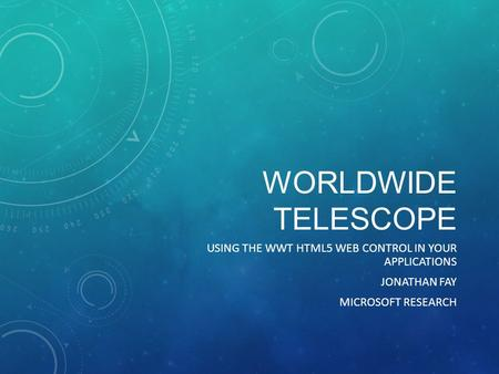 WORLDWIDE TELESCOPE USING THE WWT HTML5 WEB CONTROL IN YOUR APPLICATIONS JONATHAN FAY MICROSOFT RESEARCH.