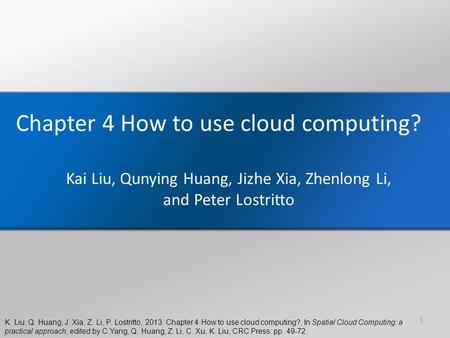 K. Liu, Q. Huang, J. Xia, Z. Li, P. Lostritto, 2013. Chapter 4 How to use cloud computing?, In Spatial Cloud Computing: a practical approach, edited by.