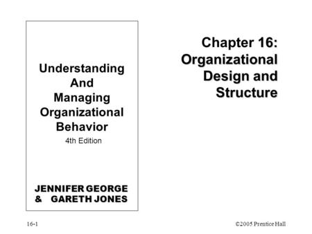 16-1©2005 Prentice Hall 16: Organizational Design and Structure Chapter 16: Organizational Design and Structure Understanding And Managing Organizational.