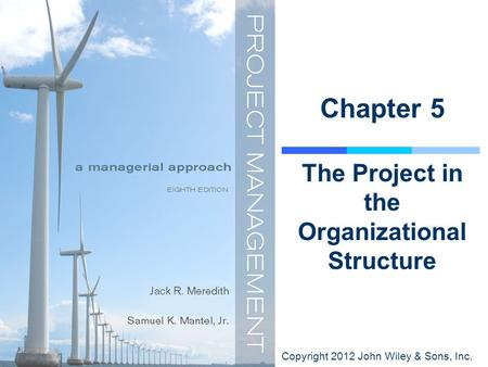 Copyright 2012 John Wiley & Sons, Inc. Chapter 5 The Project in the Organizational Structure.