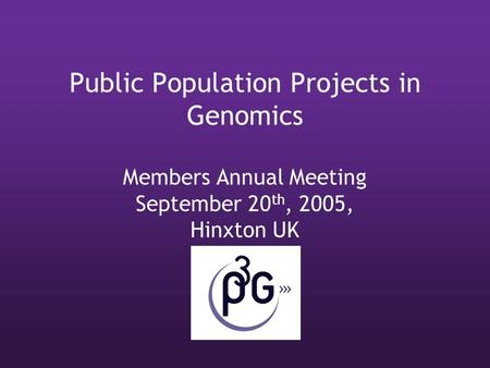 Public Population Projects in Genomics Members Annual Meeting September 20 th, 2005, Hinxton UK.