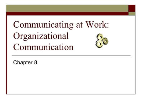 Communicating at Work: Organizational Communication Chapter 8.