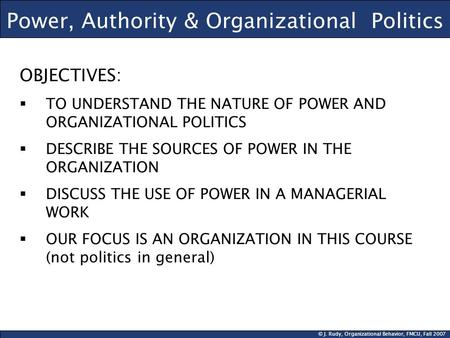 © J. Rudy, Organizational Behavior, FMCU, Fall 2007 Power, Authority & Organizational Politics OBJECTIVES:  TO UNDERSTAND THE NATURE OF POWER AND ORGANIZATIONAL.