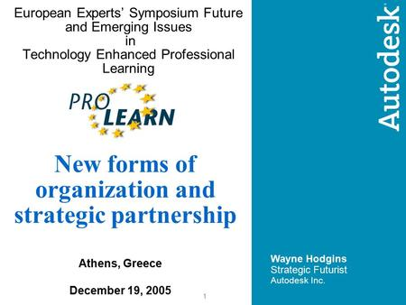 1 European Experts' Symposium Future and Emerging Issues in Technology Enhanced Professional Learning Wayne Hodgins Strategic Futurist Autodesk Inc. New.