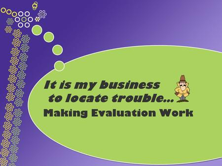 It is my business to locate trouble… Making Evaluation Work.