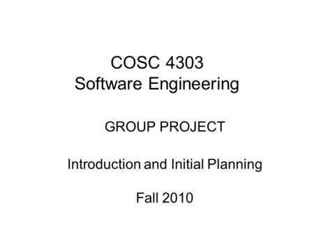 COSC 4303 Software Engineering GROUP PROJECT Introduction and Initial Planning Fall 2010.