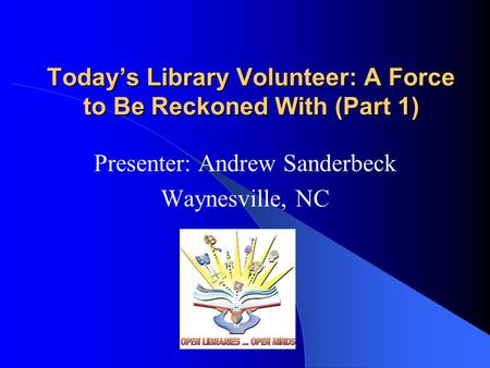Today's Library Volunteer: A Force to Be Reckoned With (Part 1) Presenter: Andrew Sanderbeck Waynesville, NC.