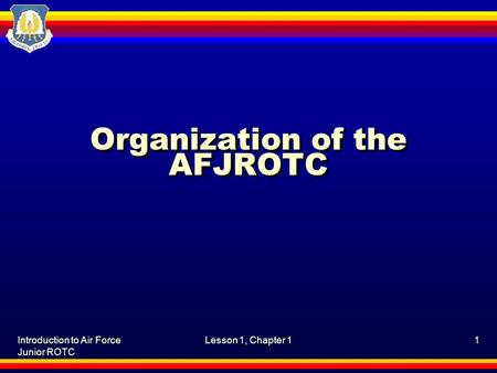 Introduction to Air Force Junior ROTC Lesson 1, Chapter 11 Organization of the AFJROTC.