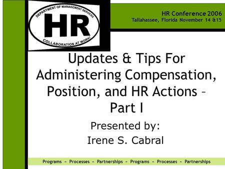 HR Conference 2006 Tallahassee, Florida November 14 &15 Programs ~ Processes ~ Partnerships ~ Programs ~ Processes ~ Partnerships Updates & Tips For Administering.