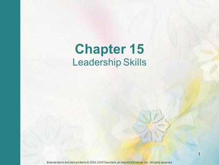 Elsevier items and derived items © 2009, 2005 Saunders, an imprint of Elsevier, Inc. All rights reserved. 1 Chapter 15 Leadership Skills.
