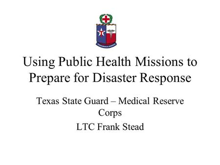 Using Public Health Missions to Prepare for Disaster Response Texas State Guard – Medical Reserve Corps LTC Frank Stead.