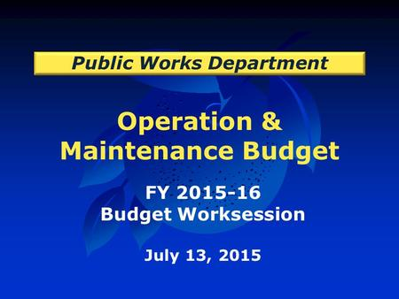 Operation & Maintenance Budget Public Works Department FY 2015-16 Budget Worksession July 13, 2015.