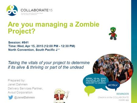 REMINDER Check in on the COLLABORATE mobile app Are you managing a Zombie Project? Prepared by: Janet Dahmen Delivery Services Partner, Avout Corporation.