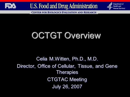 OCTGT Overview Celia M.Witten, Ph.D., M.D. Director, Office of Cellular, Tissue, and Gene Therapies CTGTAC Meeting July 26, 2007.