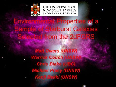 Environmental Properties of a Sample of Starburst Galaxies Selected from the 2dFGRS Matt Owers (UNSW) Warrick Couch (UNSW) Chris Blake (UBC) Michael Pracy.