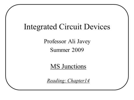 Integrated Circuit Devices Professor Ali Javey Summer 2009 MS Junctions Reading: Chapter14.