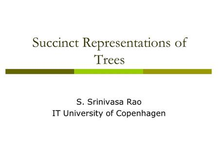 Succinct Representations of Trees S. Srinivasa Rao IT University of Copenhagen.