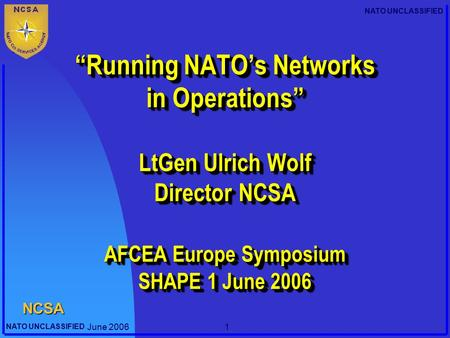 "Director NCSA 22/04/2017 ""Running NATO's Networks in Operations"" LtGen Ulrich Wolf Director NCSA AFCEA Europe Symposium SHAPE 1 June 2006 Good morning,"