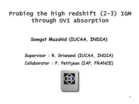 1 Probing the high redshift (2-3) IGM through OVI absorption Sowgat Muzahid (IUCAA, INDIA) Supervisor : R. Srianand (IUCAA, INDIA) Collaborator : P. Petitjean.