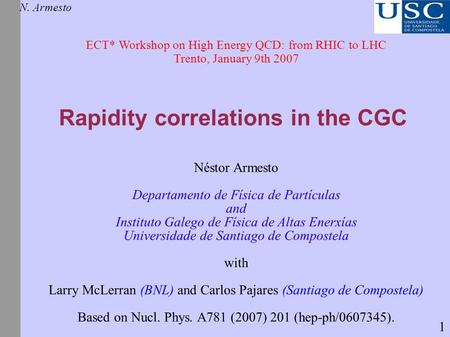 Rapidity correlations in the CGC N. Armesto ECT* Workshop on High Energy QCD: from RHIC to LHC Trento, January 9th 2007 Néstor Armesto Departamento de.