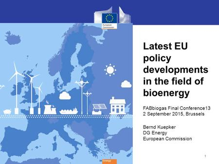 1 Energy Latest EU policy developments in the field of bioenergy FABbiogas Final Conference13 2 September 2015, Brussels Bernd Kuepker DG Energy European.
