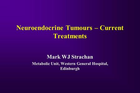 Neuroendocrine Tumours – Current Treatments Mark WJ Strachan Metabolic Unit, Western General Hospital, Edinburgh.