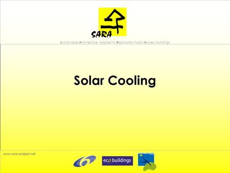S ustainable A rchitecture Applied to R eplicable Public A ccess Buildings www.sara-project.net Solar Cooling.
