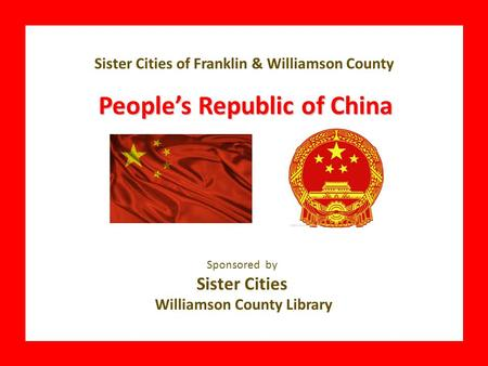 CHILE Sponsored by Sister Cities Williamson County Library Sister Cities of Franklin & Williamson County People's Republic of China.