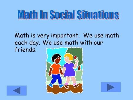 Math is very important. We use math each day. We use math with our friends.
