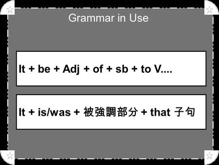 Grammar in Use It + be + Adj + of + sb + to V.... It + is/was + 被強調部分 + that 子句.