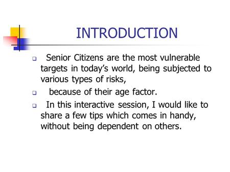 INTRODUCTION  Senior Citizens are the most vulnerable targets in today's world, being subjected to various types of risks,  because of their age factor.