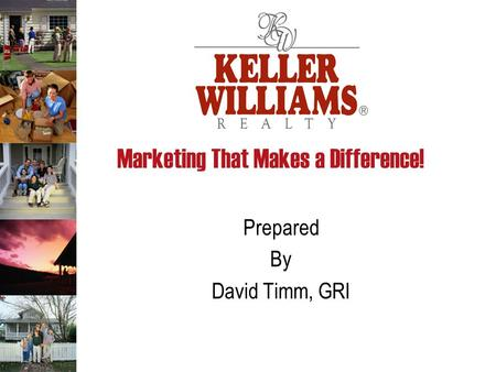 Marketing That Makes a Difference! Prepared By David Timm, GRI.