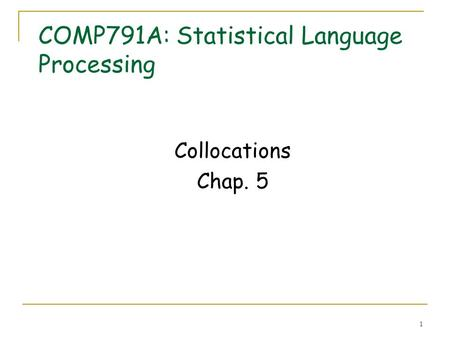 1 COMP791A: Statistical Language Processing Collocations Chap. 5.