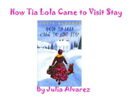 How Tia Lola Came to Visit Stay By Julia Alvarez.