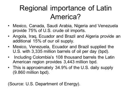 Regional importance of Latin America? Mexico, Canada, Saudi Arabia, Nigeria and Venezuela provide 75% of U.S. crude oil imports. Angola, Iraq, Ecuador.