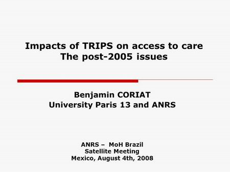 Impacts of TRIPS on access to care The post-2005 issues Benjamin CORIAT University Paris 13 and ANRS ANRS – MoH Brazil Satellite Meeting Mexico, August.