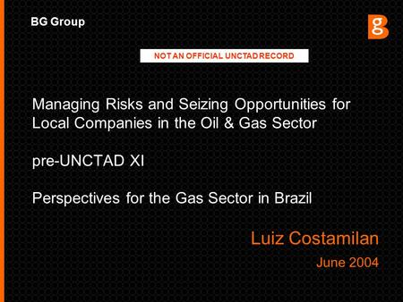 BG Group Managing Risks and Seizing Opportunities for Local Companies in the Oil & Gas Sector pre-UNCTAD XI Perspectives for the Gas Sector in Brazil Luiz.