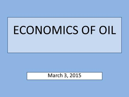 ECONOMICS OF OIL March 3, 2015.