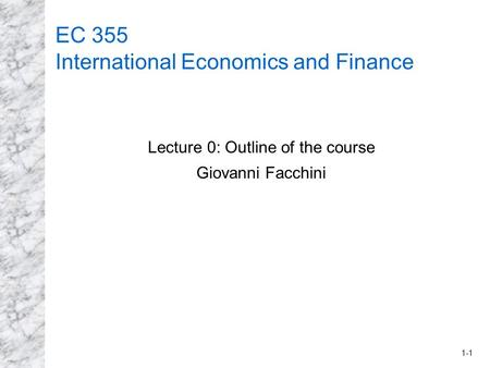 1-1 EC 355 International Economics and Finance Lecture 0: Outline of the course Giovanni Facchini.